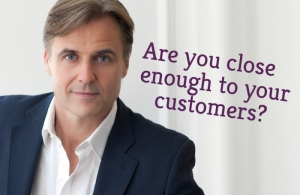 Are you close enough to your customers?